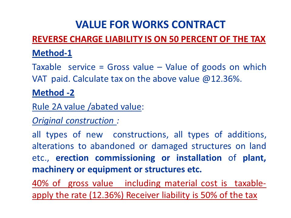 VALUE FOR WORKS CONTRACT REVERSE CHARGE LIABILITY IS ON 50 PERCENT OF THE TAX Method-1 Taxable service = Gross value – Value of goods on which VAT paid.