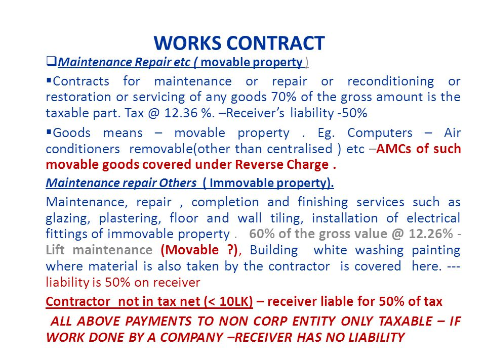 WORKS CONTRACT Maintenance Repair etc ( movable property ) Contracts for maintenance or repair or reconditioning or restoration or servicing of any goods 70% of the gross amount is the taxable part.