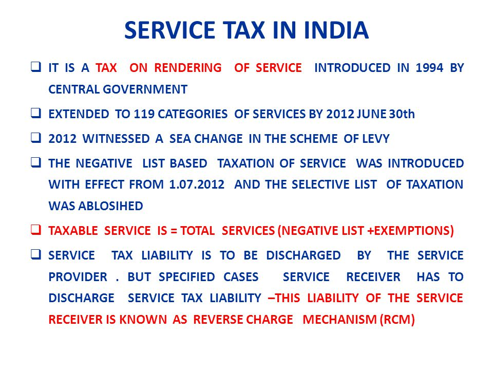 SERVICE TAX IN INDIA IT IS A TAX ON RENDERING OF SERVICE INTRODUCED IN 1994 BY CENTRAL GOVERNMENT EXTENDED TO 119 CATEGORIES OF SERVICES BY 2012 JUNE 30th 2012 WITNESSED A SEA CHANGE IN THE SCHEME OF LEVY THE NEGATIVE LIST BASED TAXATION OF SERVICE WAS INTRODUCED WITH EFFECT FROM 1.07.2012 AND THE SELECTIVE LIST OF TAXATION WAS ABLOSIHED TAXABLE SERVICE IS = TOTAL SERVICES (NEGATIVE LIST +EXEMPTIONS) SERVICE TAX LIABILITY IS TO BE DISCHARGED BY THE SERVICE PROVIDER.