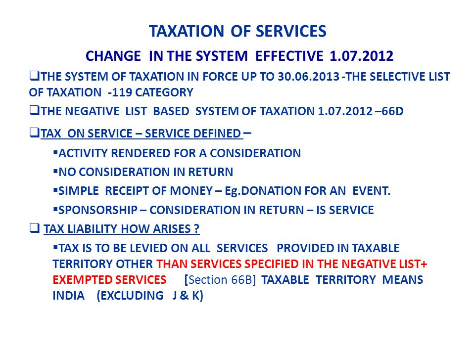 TAXATION OF SERVICES CHANGE IN THE SYSTEM EFFECTIVE 1.07.2012 THE SYSTEM OF TAXATION IN FORCE UP TO 30.06.2013 -THE SELECTIVE LIST OF TAXATION -119 CATEGORY THE NEGATIVE LIST BASED SYSTEM OF TAXATION 1.07.2012 –66D TAX ON SERVICE – SERVICE DEFINED – ACTIVITY RENDERED FOR A CONSIDERATION NO CONSIDERATION IN RETURN SIMPLE RECEIPT OF MONEY – Eg.DONATION FOR AN EVENT.