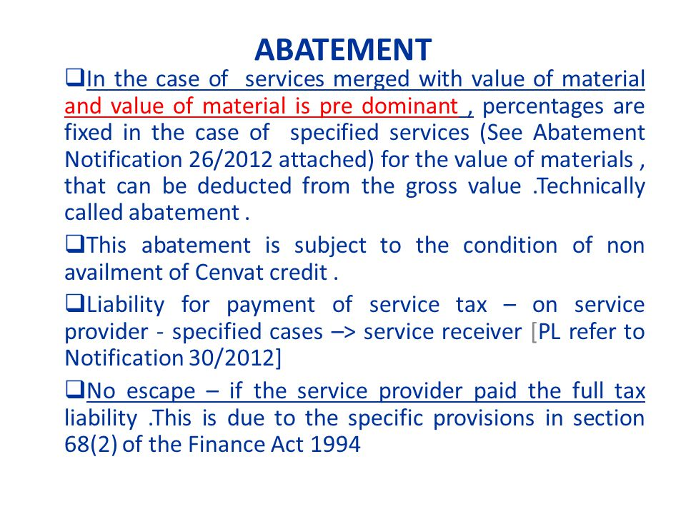 ABATEMENT In the case of services merged with value of material and value of material is pre dominant, percentages are fixed in the case of specified services (See Abatement Notification 26/2012 attached) for the value of materials, that can be deducted from the gross value.Technically called abatement.