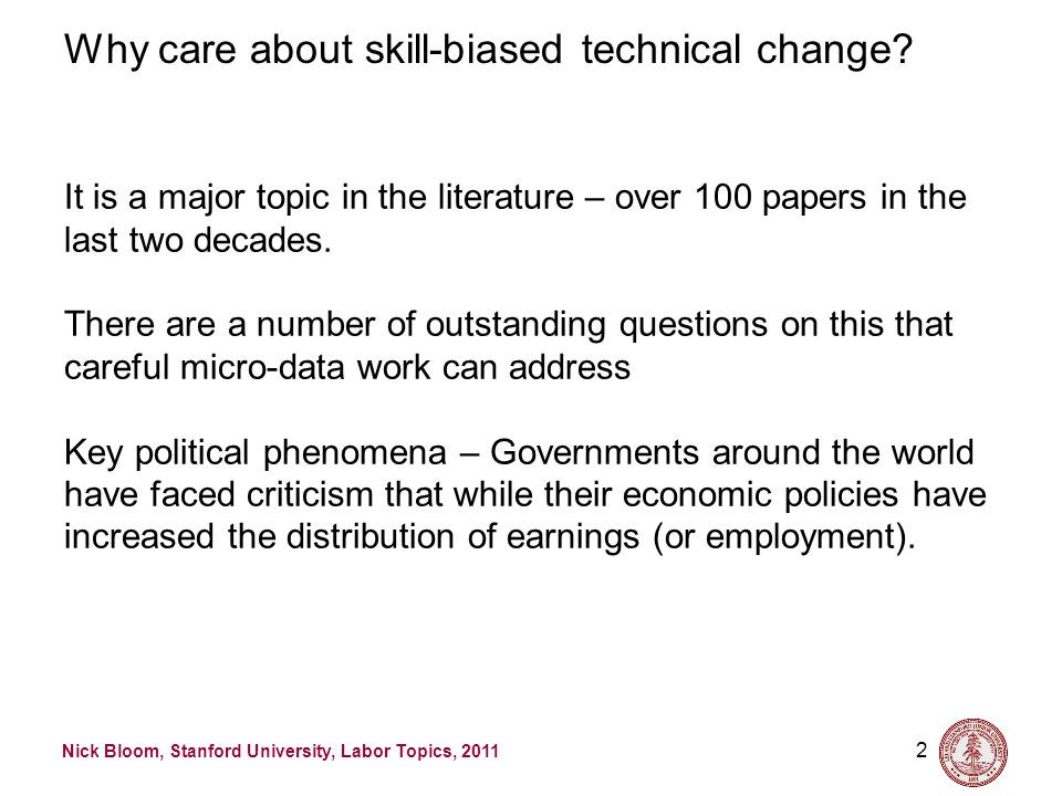 Nick Bloom, Stanford University, Labor Topics, 2011 2 Why care about skill-biased technical change? It is a major topic in the literature – over 100 p