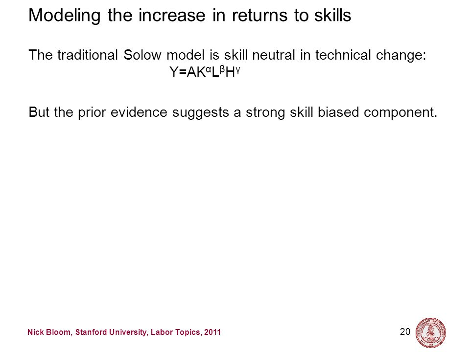 Nick Bloom, Stanford University, Labor Topics, 2011 20 Modeling the increase in returns to skills The traditional Solow model is skill neutral in technical change: Y=AK α L β H γ But the prior evidence suggests a strong skill biased component.