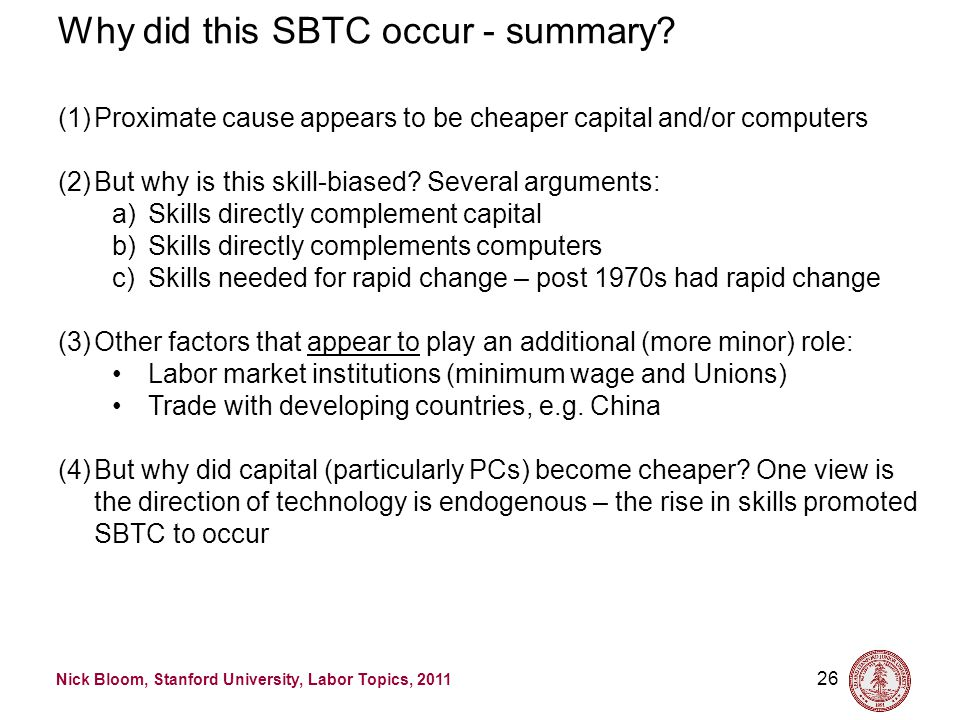 Nick Bloom, Stanford University, Labor Topics, 2011 26 Why did this SBTC occur - summary? (1)Proximate cause appears to be cheaper capital and/or comp
