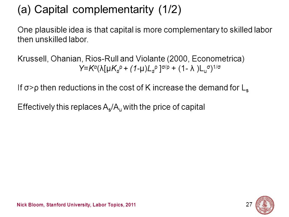 Nick Bloom, Stanford University, Labor Topics, 2011 27 (a) Capital complementarity (1/2) One plausible idea is that capital is more complementary to s