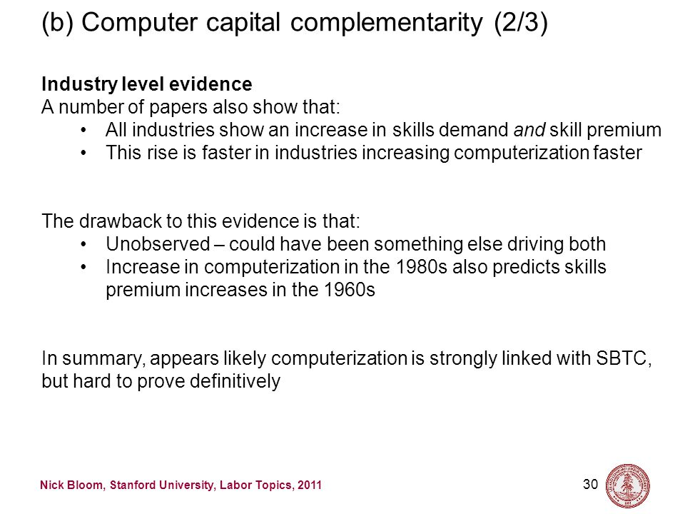 Nick Bloom, Stanford University, Labor Topics, 2011 30 (b) Computer capital complementarity (2/3) Industry level evidence A number of papers also show that: All industries show an increase in skills demand and skill premium This rise is faster in industries increasing computerization faster The drawback to this evidence is that: Unobserved – could have been something else driving both Increase in computerization in the 1980s also predicts skills premium increases in the 1960s In summary, appears likely computerization is strongly linked with SBTC, but hard to prove definitively