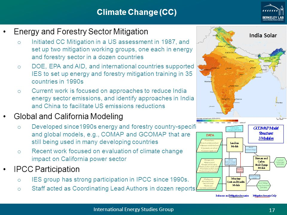 Climate Change (CC) Energy and Forestry Sector Mitigation o Initiated CC Mitigation in a US assessment in 1987, and set up two mitigation working groups, one each in energy and forestry sector in a dozen countries o DOE, EPA and AID, and international countries supported IES to set up energy and forestry mitigation training in 35 countries in 1990s o Current work is focused on approaches to reduce India energy sector emissions, and identify approaches in India and China to facilitate US emissions reductions Global and California Modeling o Developed since1990s energy and forestry country-specific and global models, e.g., COMAP and GCOMAP that are still being used in many developing countries o Recent work focused on evaluation of climate change impact on California power sector IPCC Participation o IES group has strong participation in IPCC since 1990s.