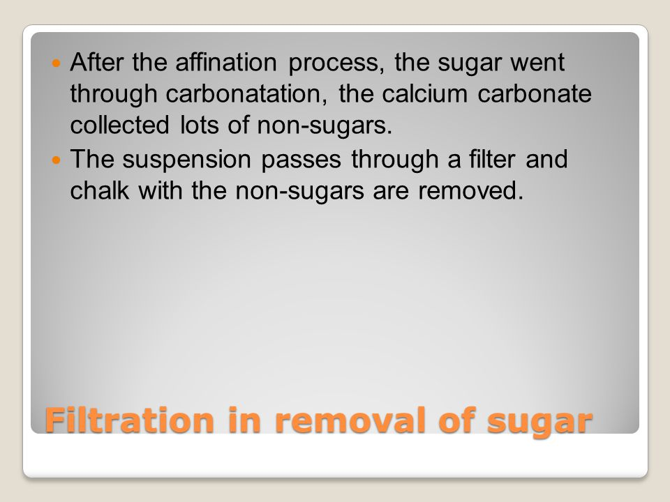 Filtration in removal of sugar After the affination process, the sugar went through carbonatation, the calcium carbonate collected lots of non-sugars.