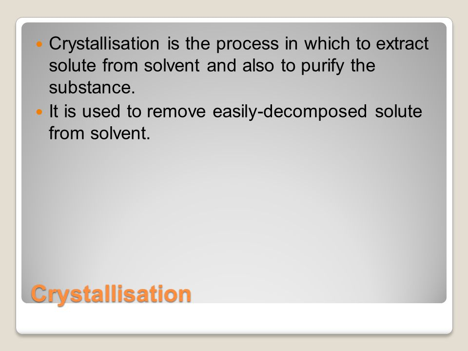Crystallisation Crystallisation is the process in which to extract solute from solvent and also to purify the substance.