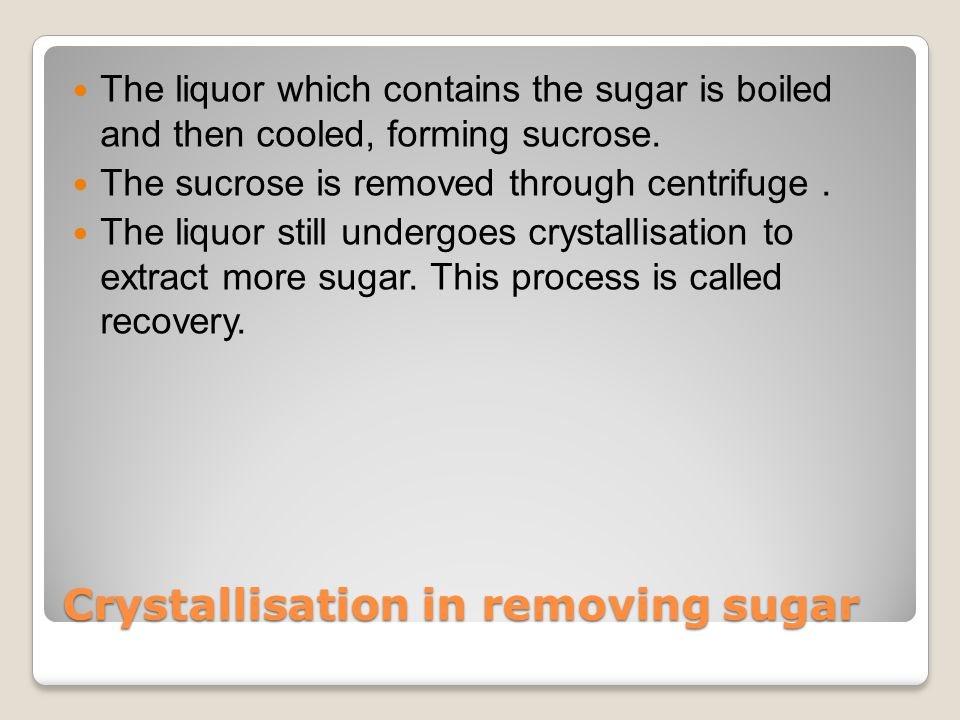 Crystallisation in removing sugar The liquor which contains the sugar is boiled and then cooled, forming sucrose.