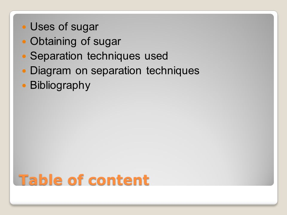 Table of content Uses of sugar Obtaining of sugar Separation techniques used Diagram on separation techniques Bibliography