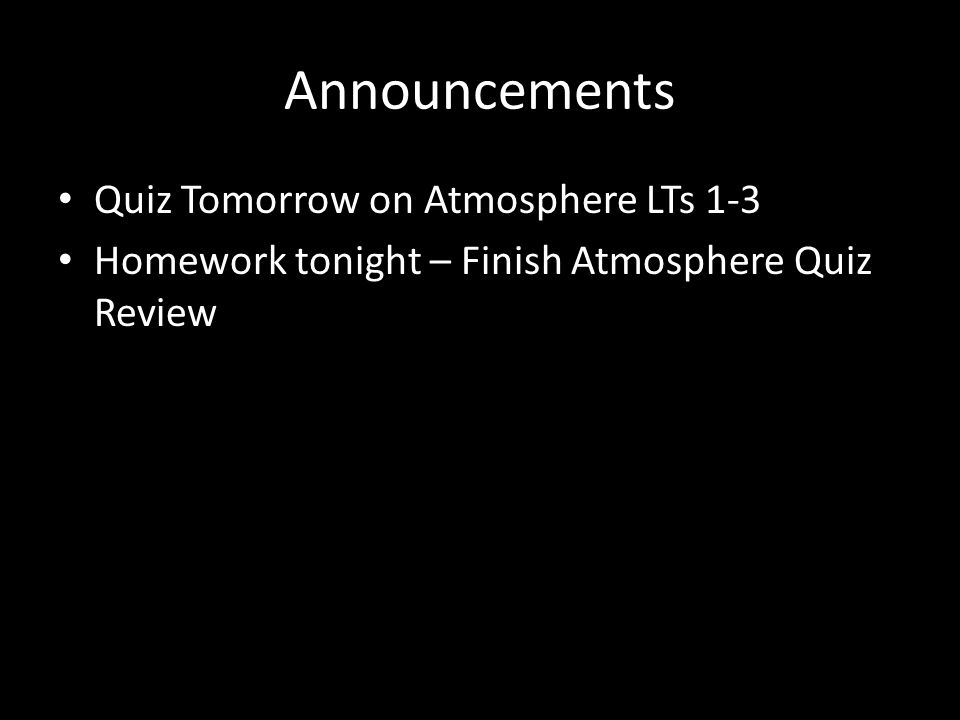 Announcements Quiz Tomorrow on Atmosphere LTs 1-3 Homework tonight – Finish Atmosphere Quiz Review