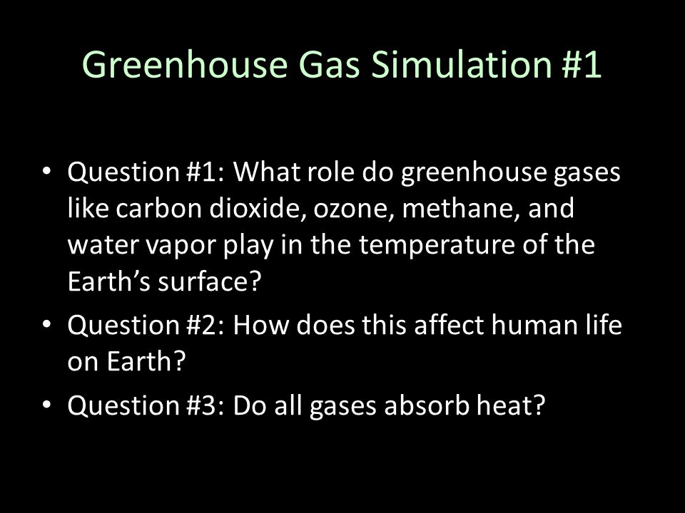 Greenhouse Gas Simulation #1 Question #1: What role do greenhouse gases like carbon dioxide, ozone, methane, and water vapor play in the temperature o