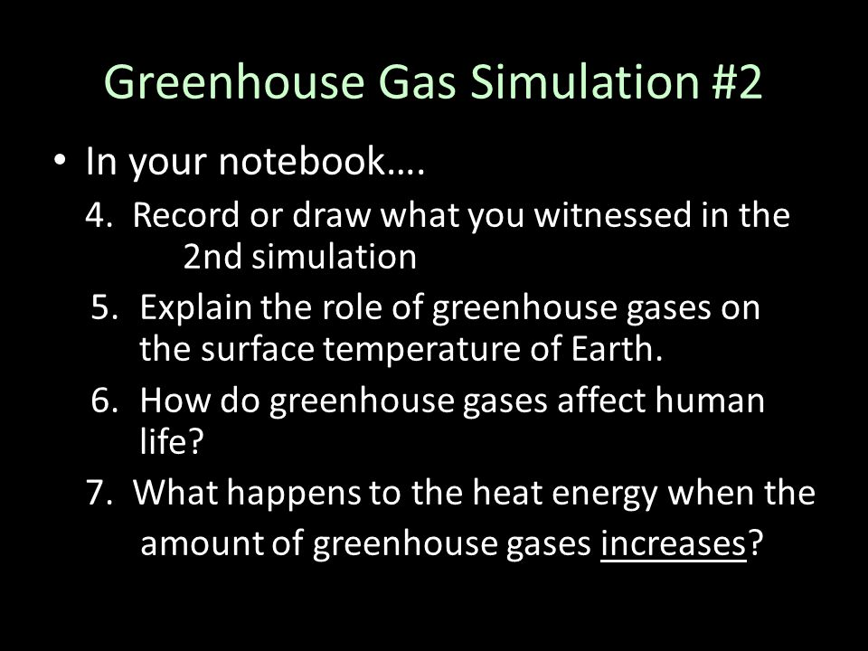 Greenhouse Gas Simulation #2 In your notebook…. 4. Record or draw what you witnessed in the 2nd simulation 5.Explain the role of greenhouse gases on t