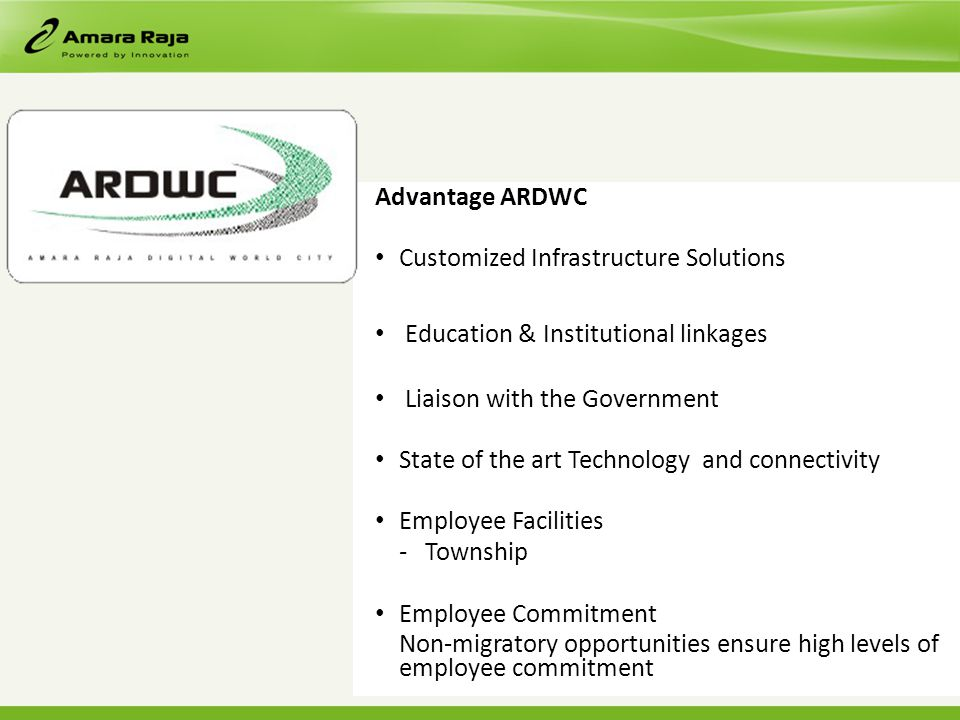 Advantage ARDWC Customized Infrastructure Solutions Education & Institutional linkages Liaison with the Government State of the art Technology and connectivity Employee Facilities - Township Employee Commitment Non-migratory opportunities ensure high levels of employee commitment