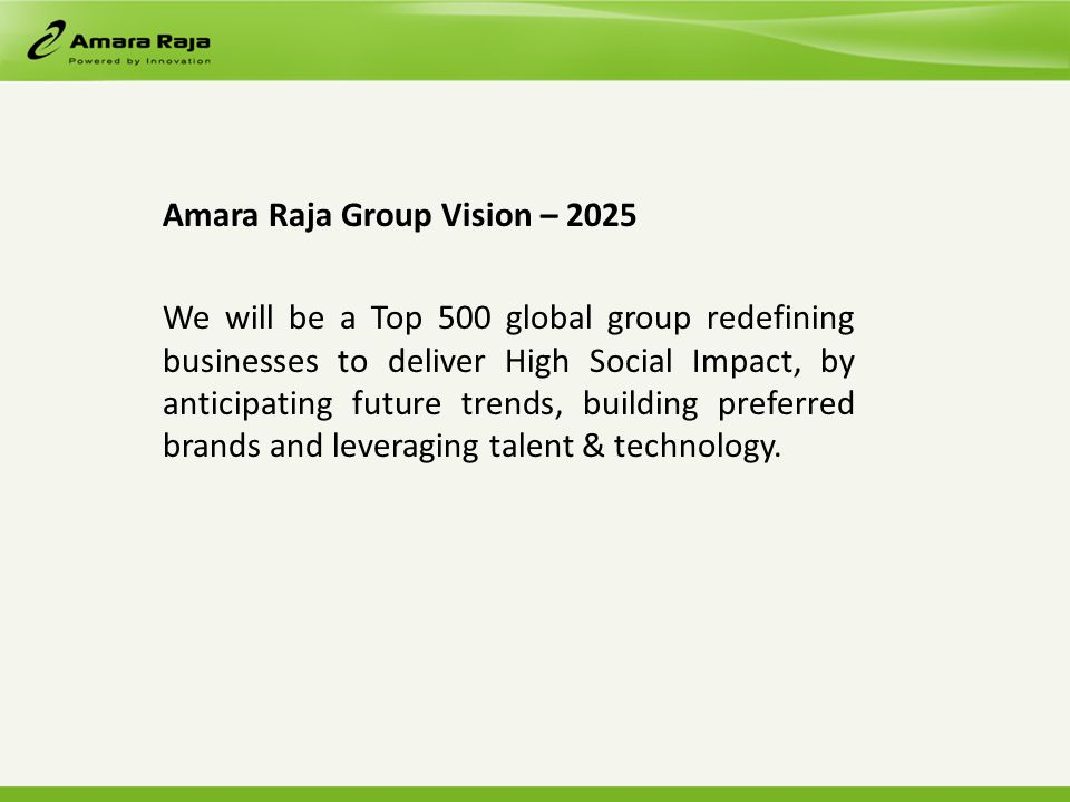 Amara Raja Group Vision – 2025 We will be a Top 500 global group redefining businesses to deliver High Social Impact, by anticipating future trends, building preferred brands and leveraging talent & technology.