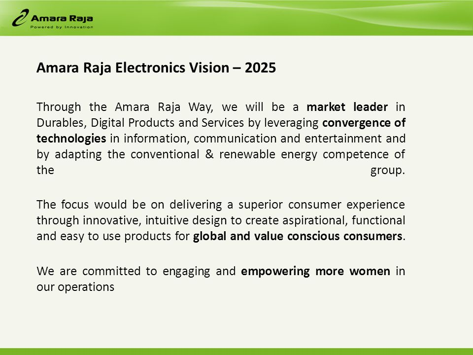 Amara Raja Electronics Vision – 2025 Through the Amara Raja Way, we will be a market leader in Durables, Digital Products and Services by leveraging convergence of technologies in information, communication and entertainment and by adapting the conventional & renewable energy competence of the group.
