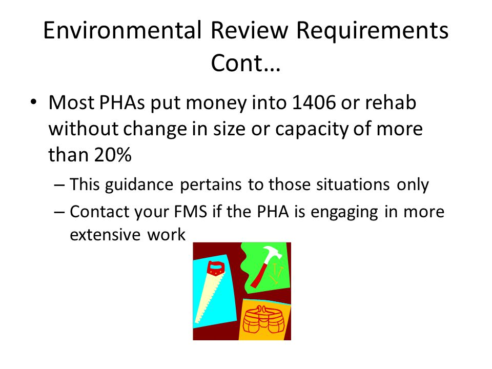 Environmental Review Requirements Cont… Most PHAs put money into 1406 or rehab without change in size or capacity of more than 20% – This guidance per