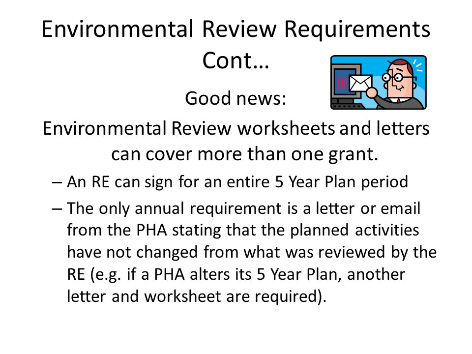 Environmental Review Requirements Cont… Good news: Environmental Review worksheets and letters can cover more than one grant. – An RE can sign for an