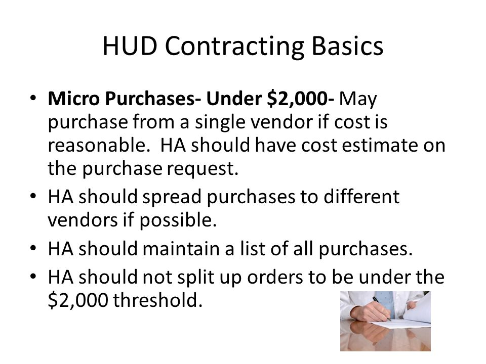 HUD Contracting Basics Micro Purchases- Under $2,000- May purchase from a single vendor if cost is reasonable. HA should have cost estimate on the pur