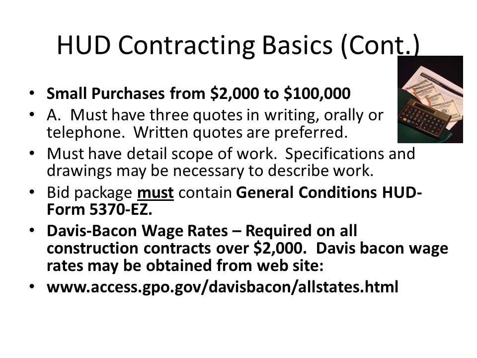 HUD Contracting Basics (Cont.) Small Purchases from $2,000 to $100,000 A. Must have three quotes in writing, orally or telephone. Written quotes are p