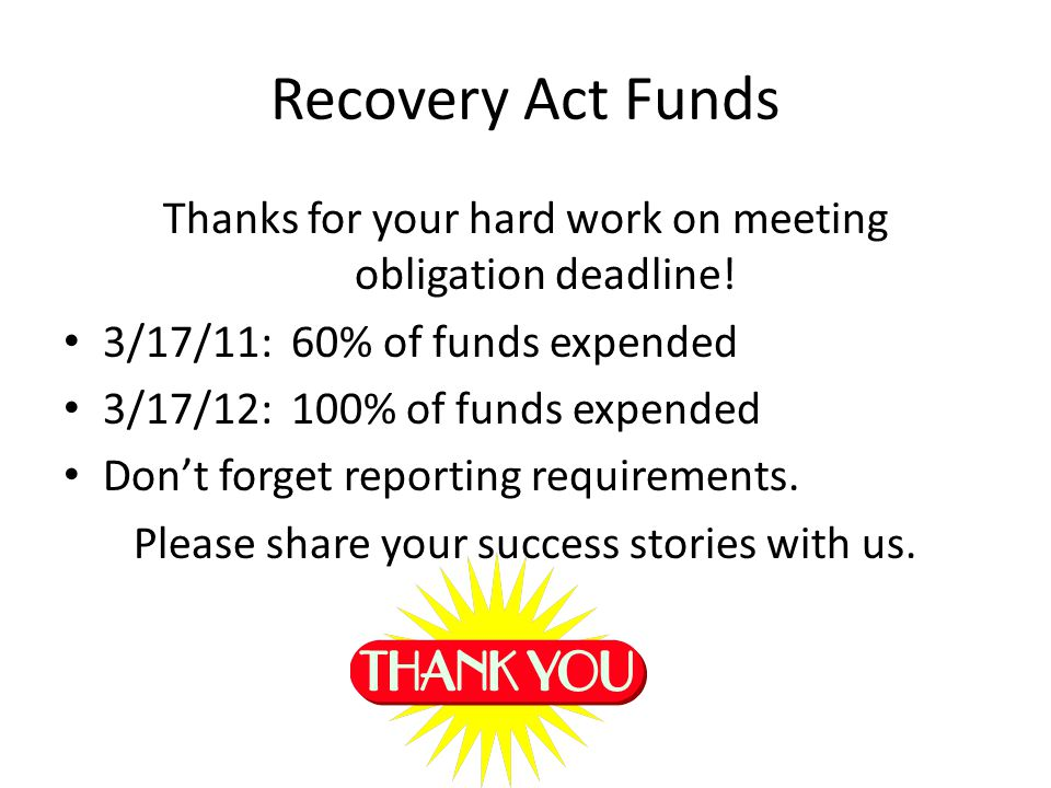 Recovery Act Funds Thanks for your hard work on meeting obligation deadline! 3/17/11: 60% of funds expended 3/17/12: 100% of funds expended Dont forge