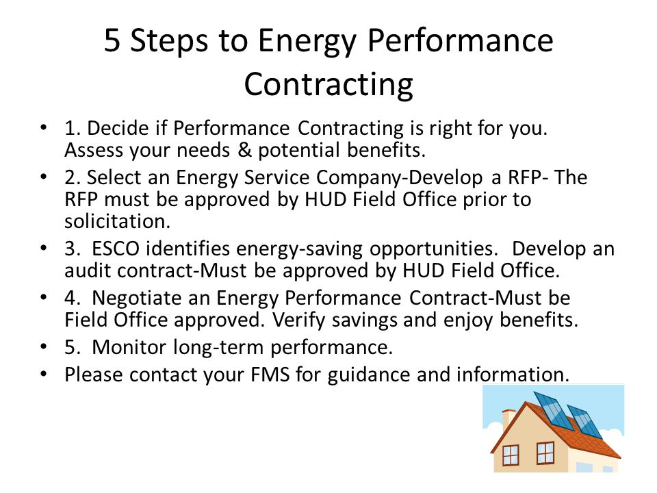5 Steps to Energy Performance Contracting 1. Decide if Performance Contracting is right for you. Assess your needs & potential benefits. 2. Select an