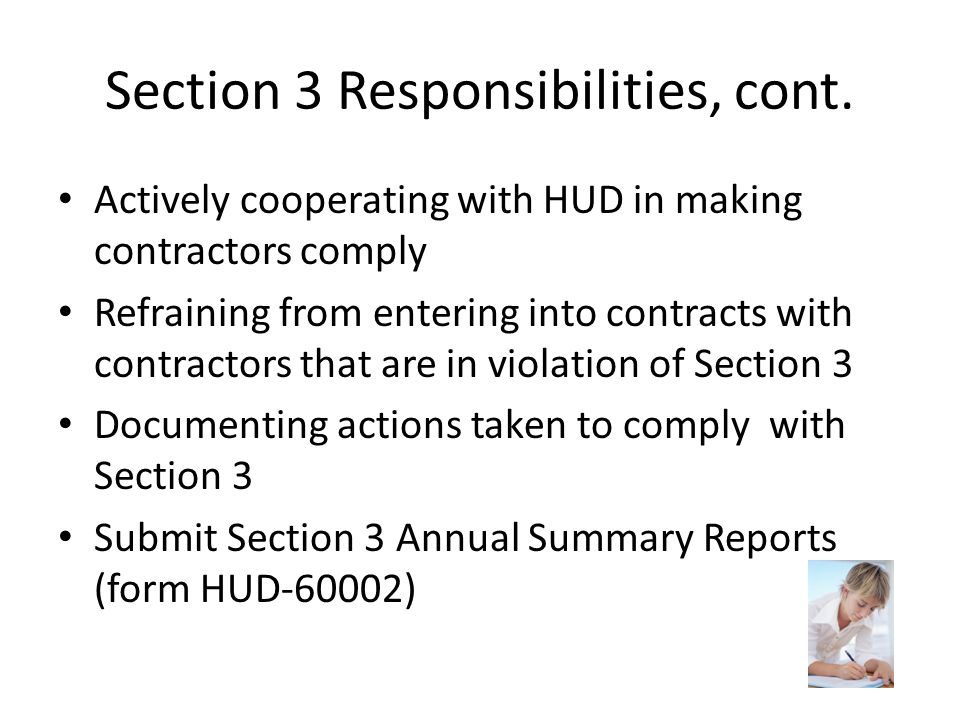 Section 3 Responsibilities, cont. Actively cooperating with HUD in making contractors comply Refraining from entering into contracts with contractors