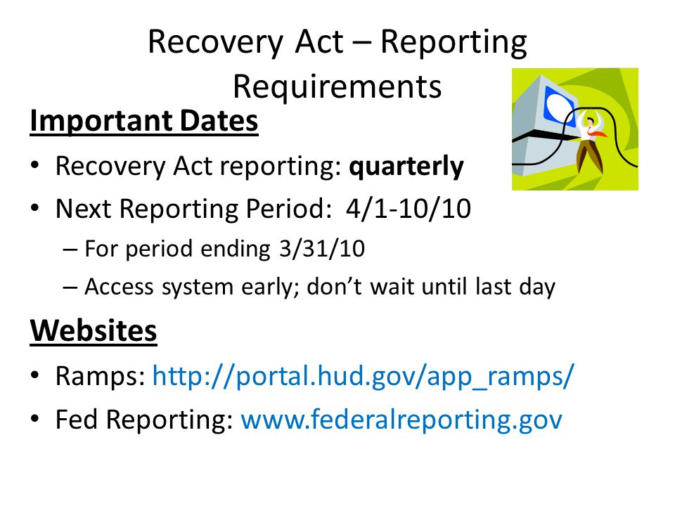 Important Dates Recovery Act reporting: quarterly Next Reporting Period: 4/1-10/10 – For period ending 3/31/10 – Access system early; dont wait until