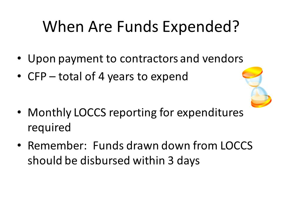 When Are Funds Expended? Upon payment to contractors and vendors CFP – total of 4 years to expend Monthly LOCCS reporting for expenditures required Re