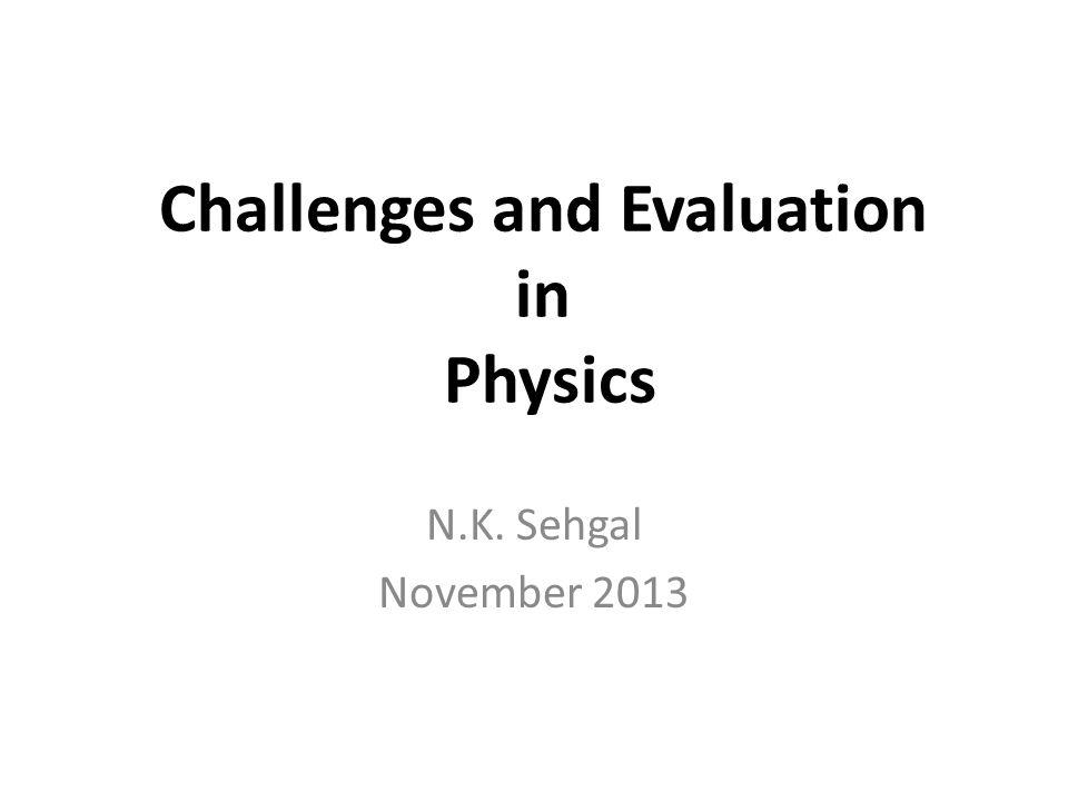 Challenges and Evaluation in Physics N.K. Sehgal November 2013