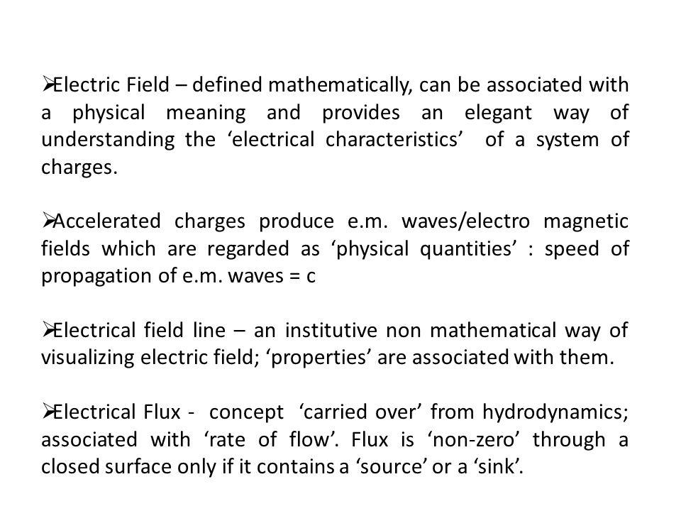 Electric Field – defined mathematically, can be associated with a physical meaning and provides an elegant way of understanding the electrical charact