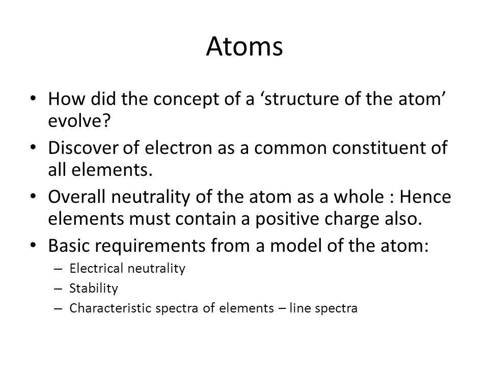 Atoms How did the concept of a structure of the atom evolve? Discover of electron as a common constituent of all elements. Overall neutrality of the a