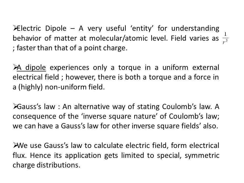 Electric Dipole – A very useful entity for understanding behavior of matter at molecular/atomic level. Field varies as ; faster than that of a point c