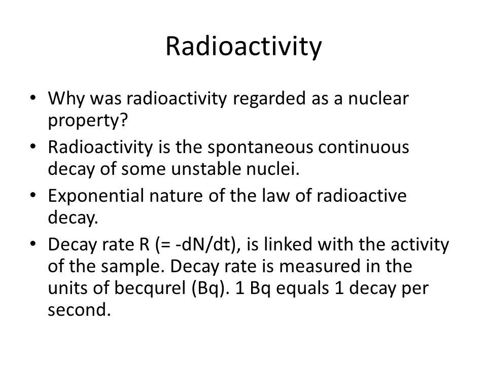 Radioactivity Why was radioactivity regarded as a nuclear property? Radioactivity is the spontaneous continuous decay of some unstable nuclei. Exponen