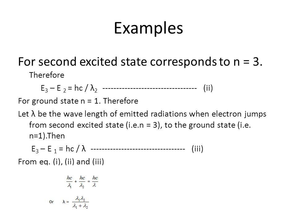 Examples For second excited state corresponds to n = 3. Therefore E 3 – E 2 = hc / λ 2 ---------------------------------- (ii) For ground state n = 1.