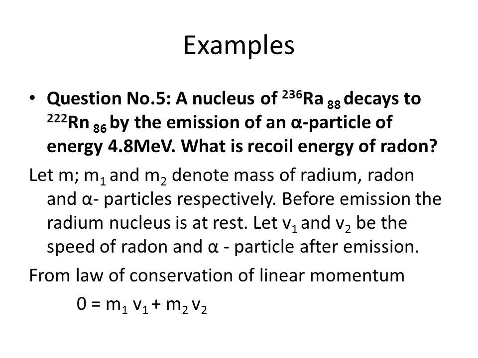 Examples Question No.5: A nucleus of 236 Ra 88 decays to 222 Rn 86 by the emission of an α-particle of energy 4.8MeV. What is recoil energy of radon?