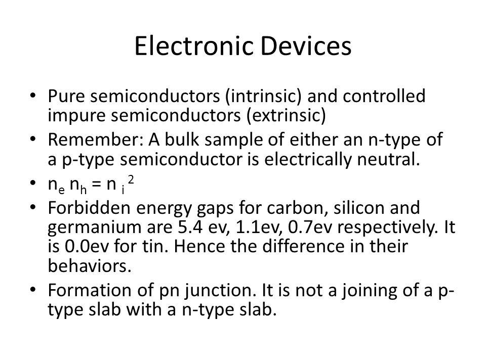 Pure semiconductors (intrinsic) and controlled impure semiconductors (extrinsic) Remember: A bulk sample of either an n-type of a p-type semiconductor