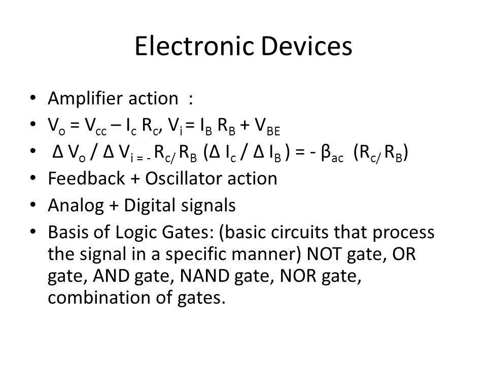 Electronic Devices Amplifier action : V o = V cc – I c R c, V i = I B R B + V BE V o / V i = - R c/ R B ( I c / I B ) = - β ac (R c/ R B ) Feedback +