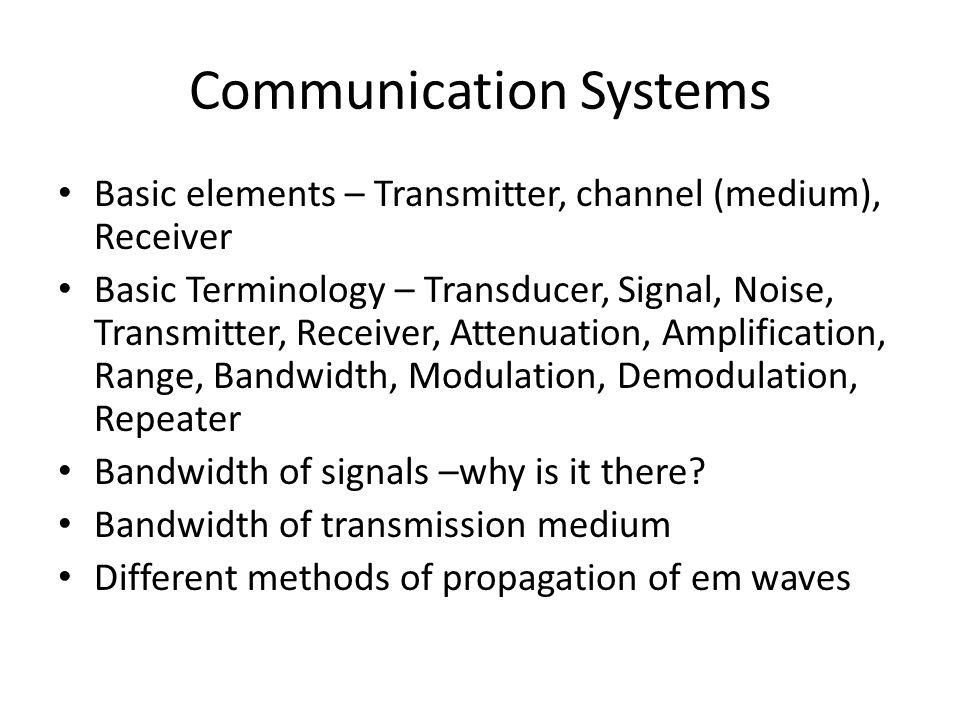 Basic elements – Transmitter, channel (medium), Receiver Basic Terminology – Transducer, Signal, Noise, Transmitter, Receiver, Attenuation, Amplificat
