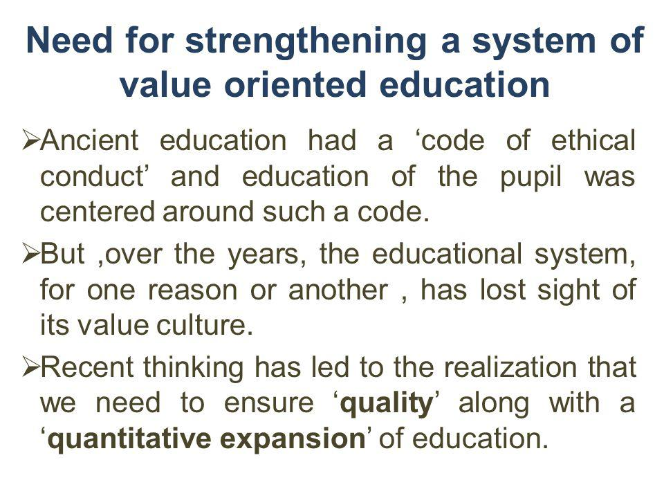 Need for strengthening a system of value oriented education Ancient education had a code of ethical conduct and education of the pupil was centered ar