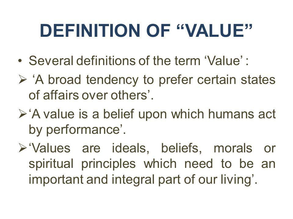 DEFINITION OF VALUE Several definitions of the term Value : A broad tendency to prefer certain states of affairs over others. A value is a belief upon