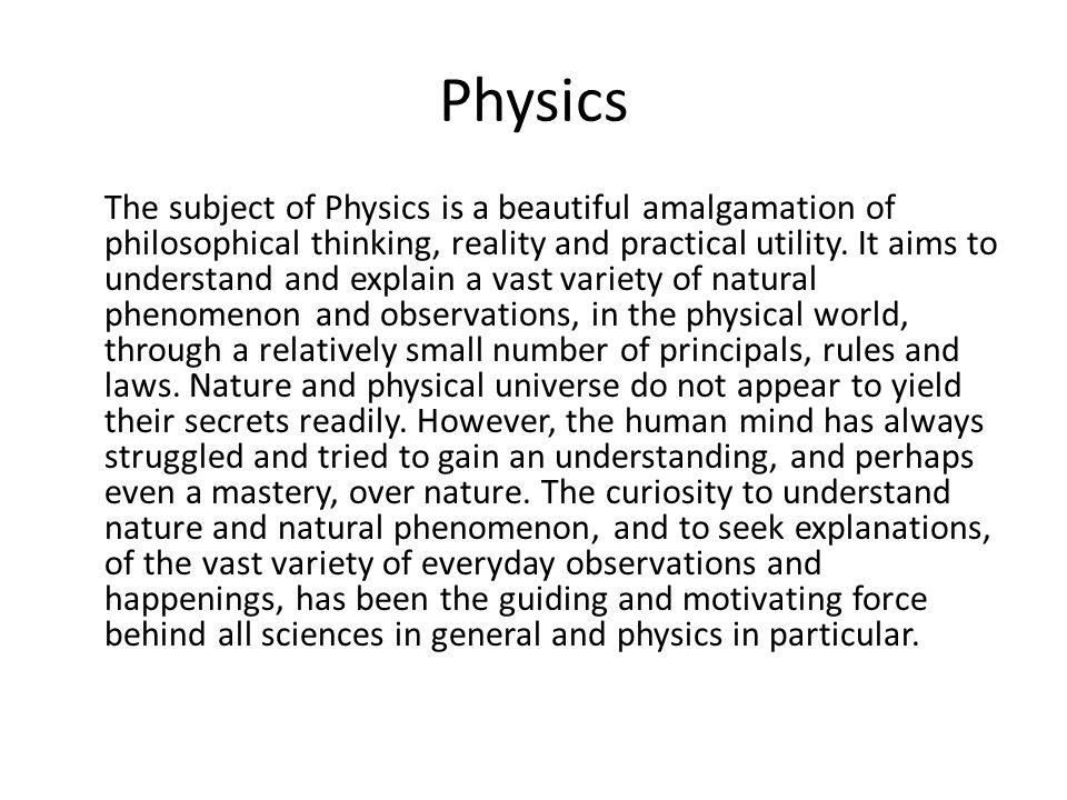 Physics The subject of Physics is a beautiful amalgamation of philosophical thinking, reality and practical utility. It aims to understand and explain