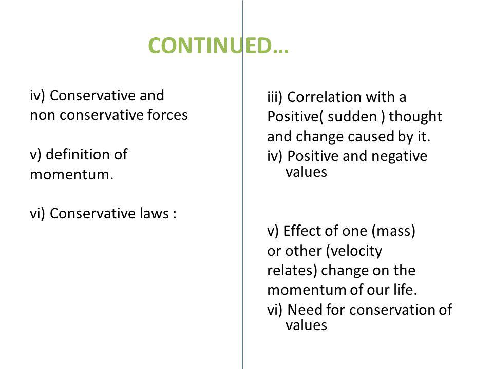 CONTINUED… iv) Conservative and non conservative forces v) definition of momentum. vi) Conservative laws : iii) Correlation with a Positive( sudden )