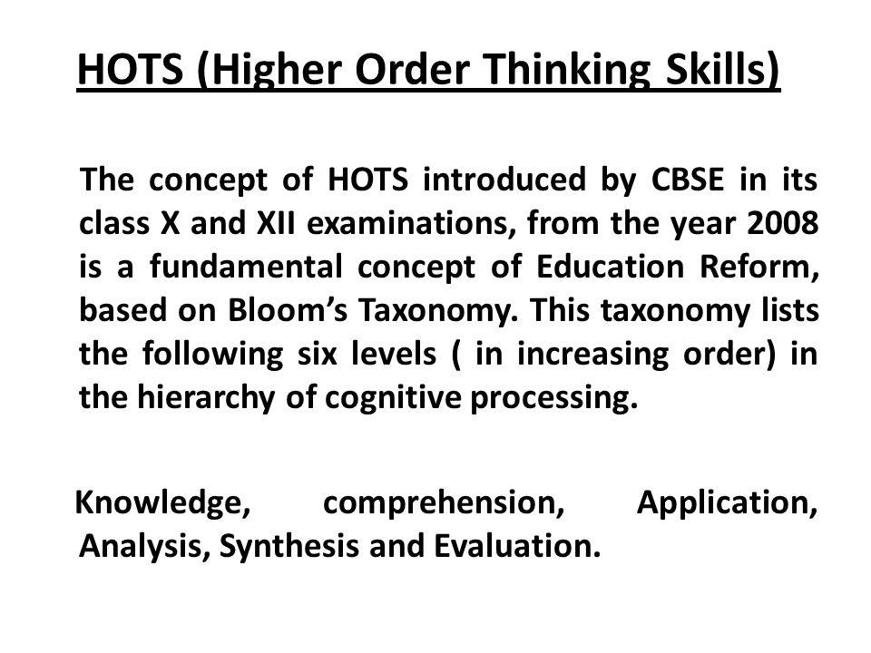HOTS (Higher Order Thinking Skills) The concept of HOTS introduced by CBSE in its class X and XII examinations, from the year 2008 is a fundamental co