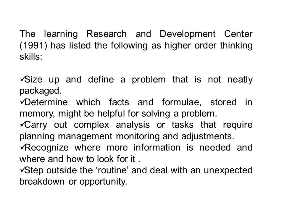 The learning Research and Development Center (1991) has listed the following as higher order thinking skills: Size up and define a problem that is not