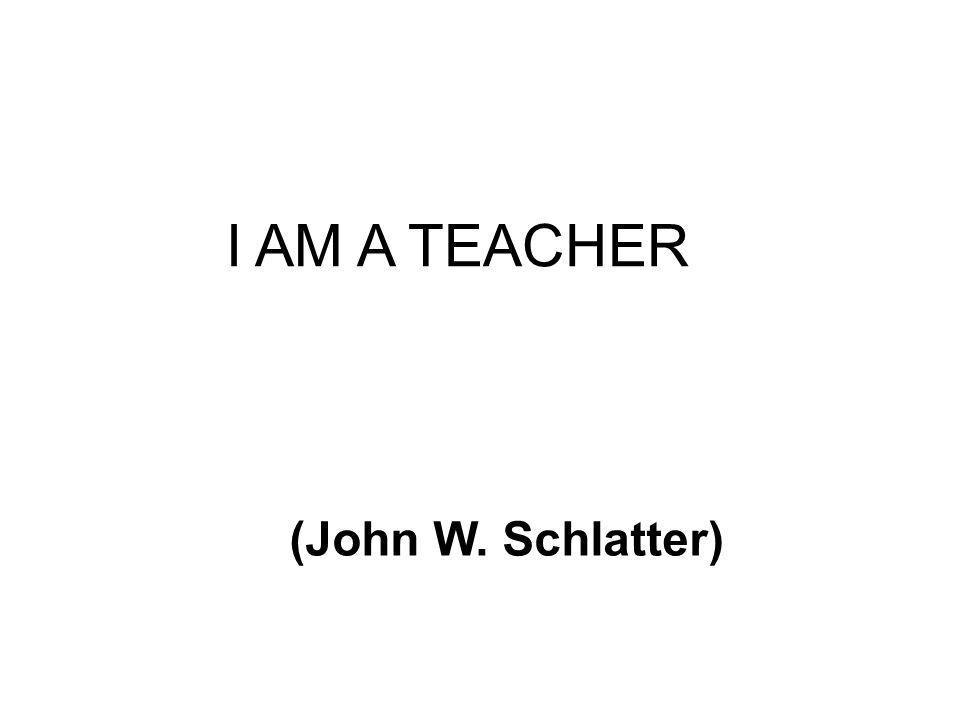 I AM A TEACHER (John W. Schlatter)
