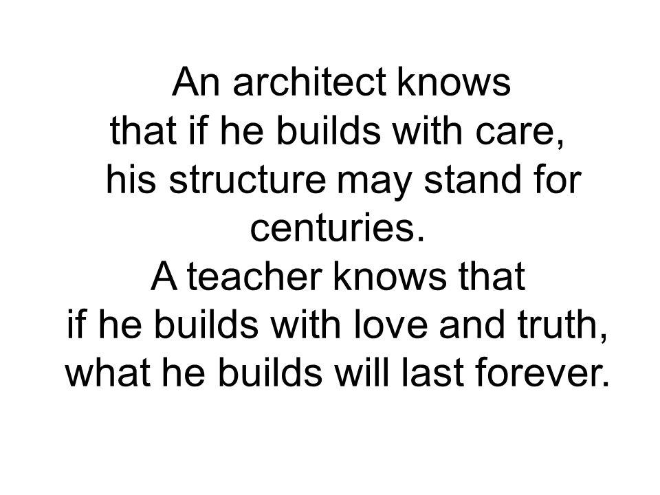 An architect knows that if he builds with care, his structure may stand for centuries. A teacher knows that if he builds with love and truth, what he