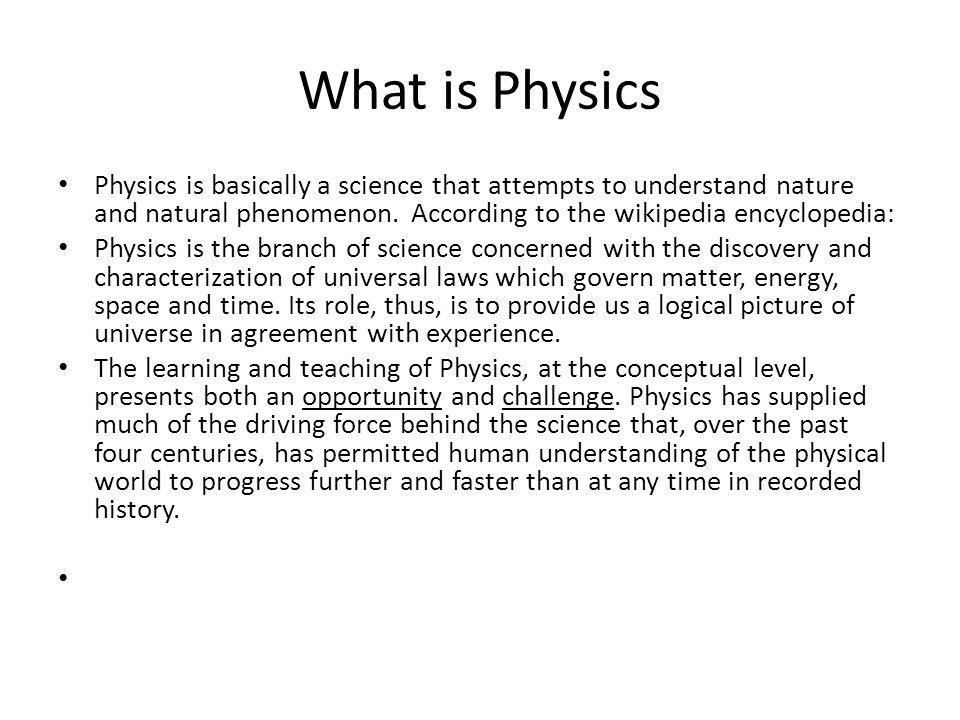 What is Physics Physics is basically a science that attempts to understand nature and natural phenomenon. According to the wikipedia encyclopedia: Phy