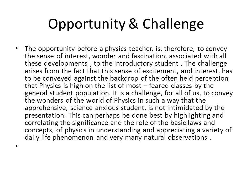 Opportunity & Challenge The opportunity before a physics teacher, is, therefore, to convey the sense of interest, wonder and fascination, associated w